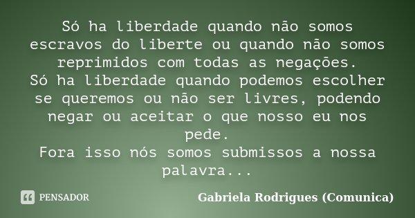 Só ha liberdade quando não somos escravos do liberte ou quando não somos reprimidos com todas as negações. Só ha liberdade quando podemos escolher se queremos o... Frase de Gabriela Rodrigues (Comunica).