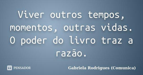 Viver outros tempos, momentos, outras vidas. O poder do livro traz a razão.... Frase de Gabriela Rodrigues (Comunica).