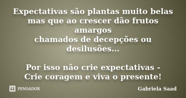 Expectativas são plantas muito belas mas que ao crescer dão frutos amargos chamados de decepções ou desilusões... Por isso não crie expectativas - Crie coragem ... Frase de Gabriela Saad.