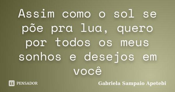 Assim como o sol se põe pra lua, quero por todos os meus sonhos e desejos em você... Frase de Gabriela Sampaio Apetebi.