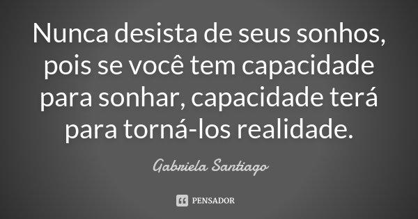Nunca desista de seus sonhos, pois se você tem capacidade para sonhar, capacidade terá para torná-los realidade..... Frase de Gabriela Santiago.