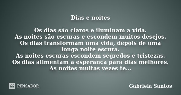 Dias e noites Os dias são claros e iluminam a vida. As noites são escuras e escondem muitos desejos. Os dias transformam uma vida, depois de uma longa noite esc... Frase de Gabriela Santos.