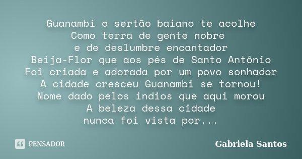Guanambi o sertão baiano te acolhe Como terra de gente nobre e de deslumbre encantador Beija-Flor que aos pés de Santo Antônio Foi criada e adorada por um povo ... Frase de Gabriela Santos.