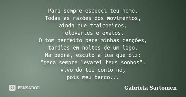 Para sempre esqueci teu nome. Todas as razões dos movimentos, ainda que traiçoeiros, relevantes e exatos. O tom perfeito para minhas canções, tardias em noites ... Frase de Gabriela Sartomen.