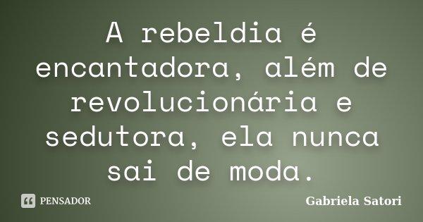 A rebeldia é encantadora, além de revolucionária e sedutora, ela nunca sai de moda.... Frase de Gabriela Satori.