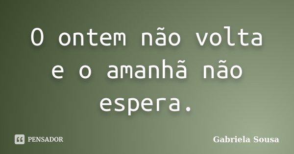 O ontem não volta e o amanhã não espera.... Frase de Gabriela Sousa.