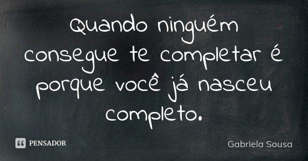 Quando ninguém consegue te completar é porque você já nasceu completo.... Frase de Gabriela Sousa.