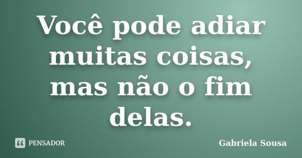Você pode adiar muitas coisas, mas não o fim delas.... Frase de Gabriela Sousa.