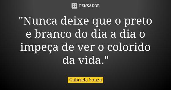 """Nunca deixe que o preto e branco do dia a dia o impeça de ver o colorido da vida.""... Frase de Gabriela Souza."