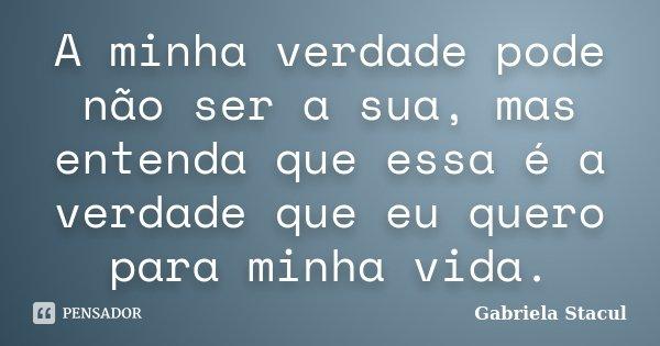 A minha verdade pode não ser a sua, mas entenda que essa é a verdade que eu quero para minha vida.... Frase de Gabriela Stacul.