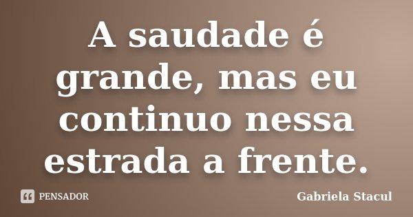 A saudade é grande, mas eu continuo nessa estrada a frente.... Frase de Gabriela Stacul.