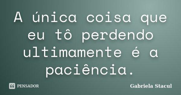 A única coisa que eu tô perdendo ultimamente é a paciência.... Frase de Gabriela Stacul.