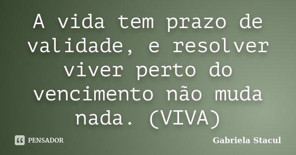 A vida tem prazo de validade, e resolver viver perto do vencimento não muda nada. (VIVA)... Frase de Gabriela Stacul.