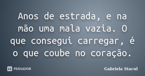 Anos de estrada, e na mão uma mala vazia. O que consegui carregar, é o que coube no coração.... Frase de Gabriela Stacul.