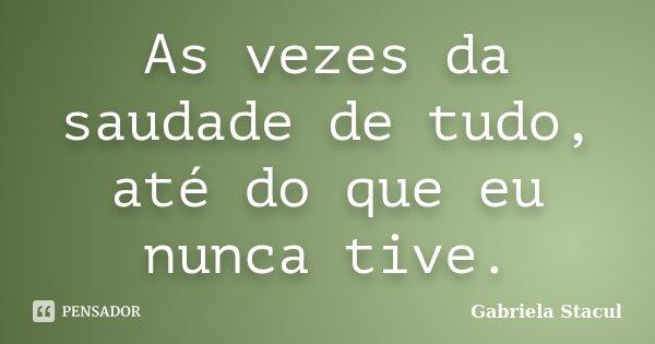 As vezes da saudade de tudo, até do que eu nunca tive.... Frase de Gabriela Stacul.