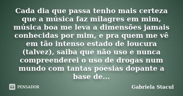 Cada dia que passa tenho mais certeza que a música faz milagres em mim, música boa me leva a dimensões jamais conhecidas por mim, e pra quem me vê em tão intens... Frase de Gabriela Stacul.