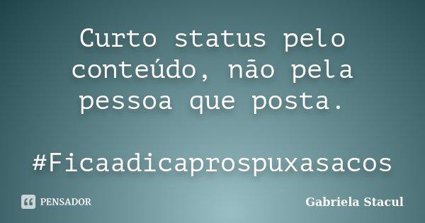 Curto status pelo conteúdo, não pela pessoa que posta. #Ficaadicaprospuxasacos... Frase de Gabriela Stacul.