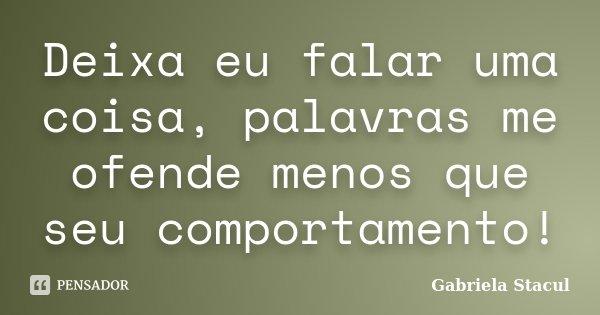 Deixa eu falar uma coisa, palavras me ofende menos que seu comportamento!... Frase de Gabriela Stacul.