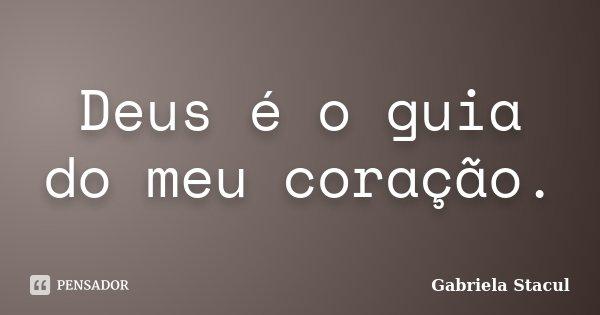 Deus é o guia do meu coração.... Frase de Gabriela Stacul.