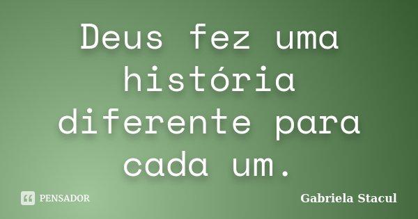 Deus fez uma história diferente para cada um.... Frase de Gabriela Stacul.