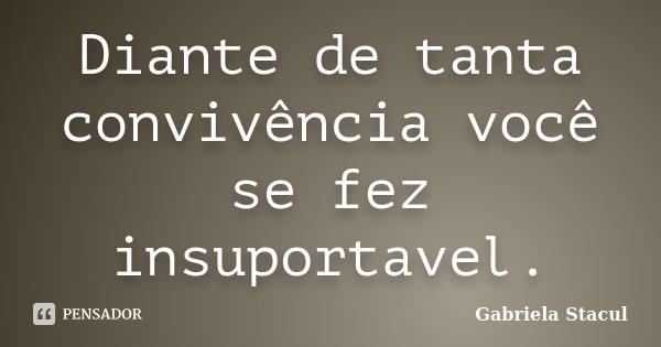 Diante de tanta convivência você se fez insuportavel.... Frase de Gabriela Stacul.