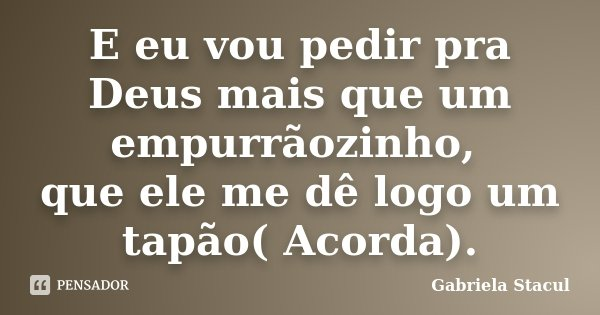 E eu vou pedir pra Deus mais que um empurrãozinho, que ele me dê logo um tapão( Acorda).... Frase de Gabriela Stacul.