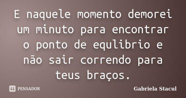E naquele momento demorei um minuto para encontrar o ponto de equlibrio e não sair correndo para teus braços.... Frase de Gabriela Stacul.