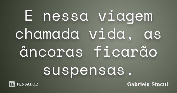 E nessa viagem chamada vida, as âncoras ficarão suspensas.... Frase de Gabriela Stacul.