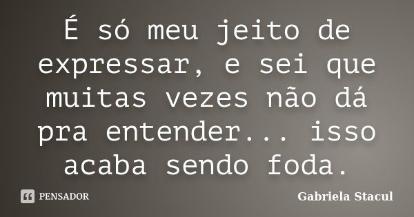 É só meu jeito de expressar, e sei que muitas vezes não dá pra entender... isso acaba sendo foda.... Frase de Gabriela Stacul.