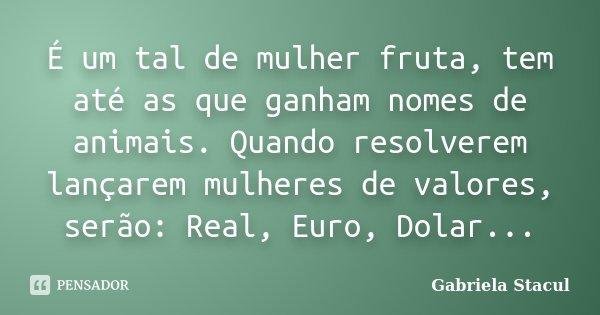 É um tal de mulher fruta, tem até as que ganham nomes de animais. Quando resolverem lançarem mulheres de valores, serão: Real, Euro, Dolar...... Frase de Gabriela Stacul.