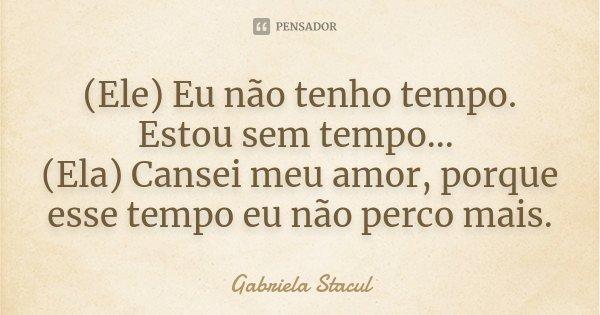 (Ele) Eu não tenho tempo. Estou sem tempo... (Ela) Cansei meu amor, porque esse tempo eu não perco mais.... Frase de Gabriela Stacul.