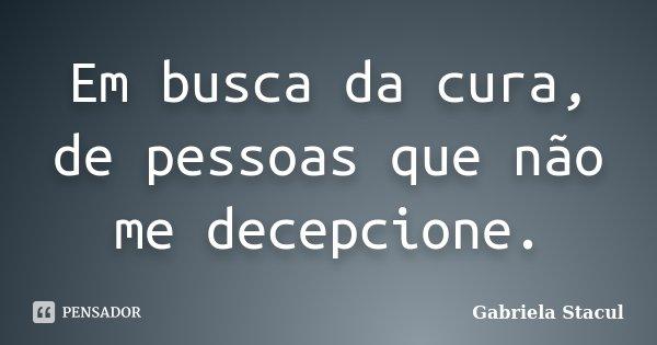 Em busca da cura, de pessoas que não me decepcione.... Frase de Gabriela Stacul.