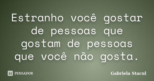 Estranho você gostar de pessoas que gostam de pessoas que você não gosta.... Frase de Gabriela Stacul.