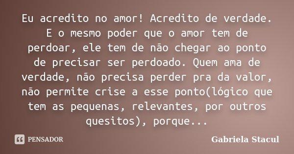 Eu acredito no amor! Acredito de verdade. E o mesmo poder que o amor tem de perdoar, ele tem de não chegar ao ponto de precisar ser perdoado. Quem ama de verdad... Frase de Gabriela Stacul.