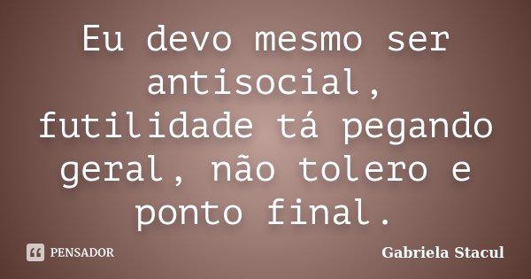 Eu devo mesmo ser antisocial, futilidade tá pegando geral, não tolero e ponto final.... Frase de Gabriela Stacul.