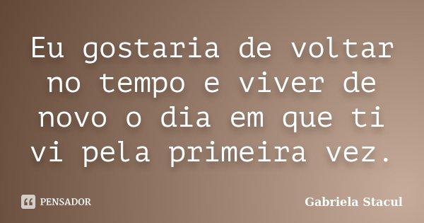 Eu gostaria de voltar no tempo e viver de novo o dia em que ti vi pela primeira vez.... Frase de Gabriela Stacul.