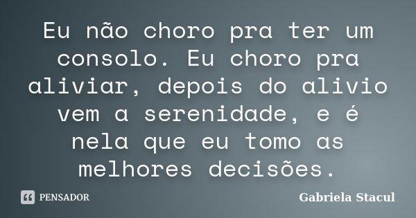 Eu não choro pra ter um consolo. Eu choro pra aliviar, depois do alivio vem a serenidade, e é nela que eu tomo as melhores decisões.... Frase de Gabriela Stacul.