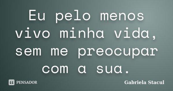 Eu pelo menos vivo minha vida, sem me preocupar com a sua.... Frase de Gabriela Stacul.