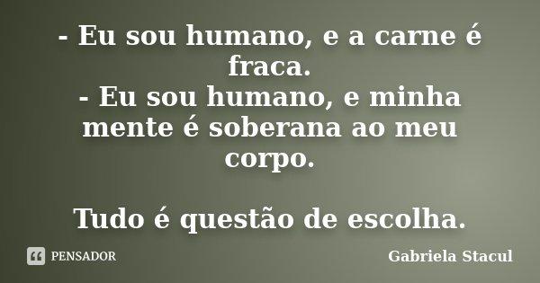 - Eu sou humano, e a carne é fraca. - Eu sou humano, e minha mente é soberana ao meu corpo. Tudo é questão de escolha.... Frase de Gabriela Stacul.
