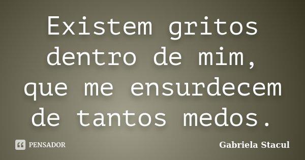 Existem gritos dentro de mim, que me ensurdecem de tantos medos.... Frase de Gabriela Stacul.