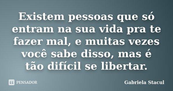 Existem pessoas que só entram na sua vida pra te fazer mal, e muitas vezes você sabe disso, mas é tão difícil se libertar.... Frase de Gabriela Stacul.