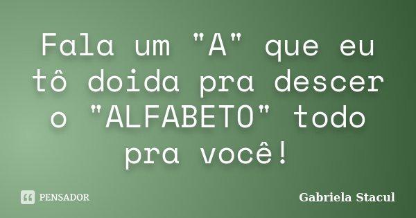 """Fala um """"A"""" que eu tô doida pra descer o """"ALFABETO"""" todo pra você!... Frase de Gabriela Stacul."""