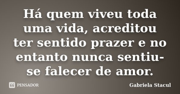 Há quem viveu toda uma vida, acreditou ter sentido prazer e no entanto nunca sentiu-se falecer de amor.... Frase de Gabriela Stacul.