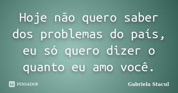 Hoje não quero saber dos problemas do país, eu só quero dizer o quanto eu amo você.... Frase de Gabriela Stacul.