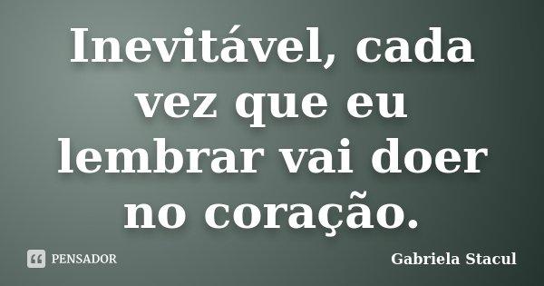 Inevitável, cada vez que eu lembrar vai doer no coração.... Frase de Gabriela Stacul.