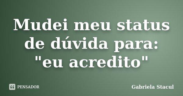 "Mudei meu status de dúvida para: ""eu acredito""... Frase de Gabriela Stacul."