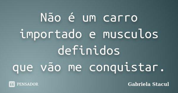 Não é um carro importado e musculos definidos que vão me conquistar.... Frase de Gabriela Stacul.