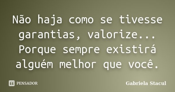 Não haja como se tivesse garantias, valorize... Porque sempre existirá alguém melhor que você.... Frase de Gabriela Stacul.
