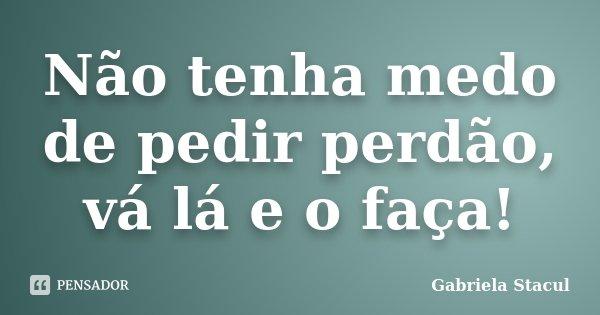 Não tenha medo de pedir perdão, vá lá e o faça!... Frase de Gabriela Stacul.