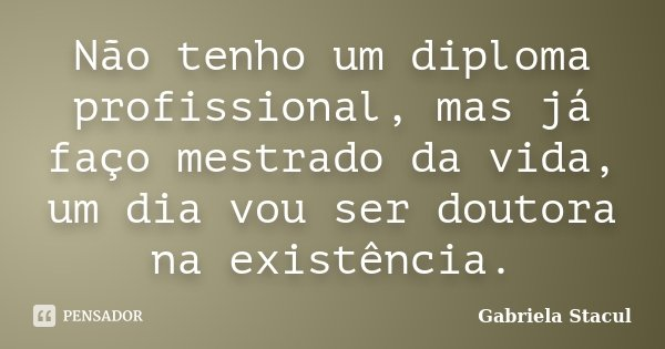 Não tenho um diploma profissional, mas já faço mestrado da vida, um dia vou ser doutora na existência.... Frase de Gabriela Stacul.